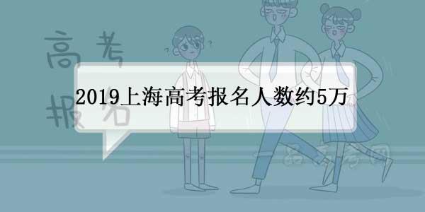 2019年上海高考报名人数约5万,与往年持平
