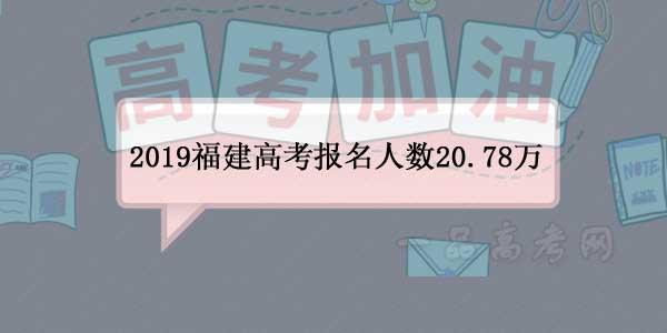 福建省2019年高考报名人数20.78万