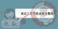 南京工程学院2019录取分数线预测(附2017-2018年分数线)