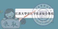 江苏大学京江学院2019录取分数线预测(附2017-2018年分数线)