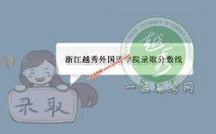 浙江越秀外国语学院2019录取分数线(附2017-2018年分数线)