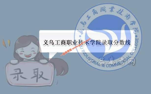 义乌工商职业技术学院历年录取分数线(附2017-2018年分数线)